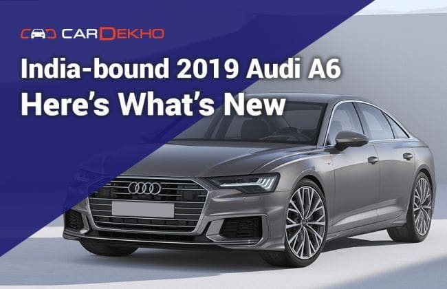 India Bound 2019 Audi A6 Here S What S New Cardekho Com